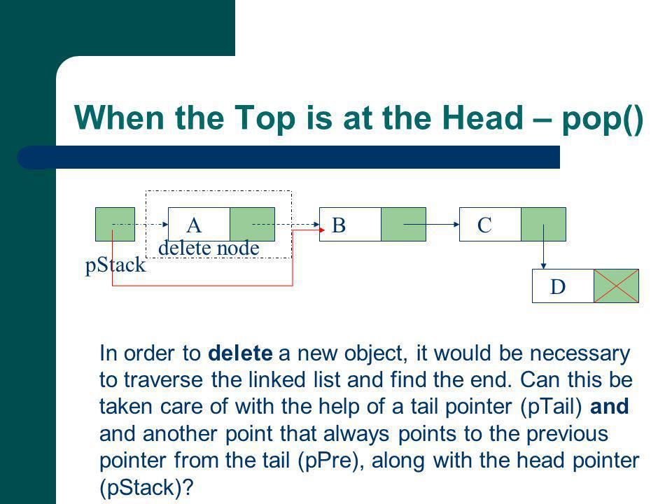 When the Top is at the Head – pop() In order to delete a new object, it would be necessary to traverse the linked list and find the end.