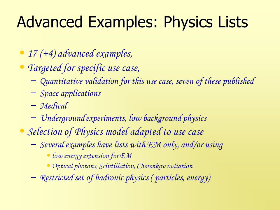 Summary Reference Physics lists – Improved or new models always made available Gamma Nuclear is included by default Improved elastic scattering Revised stopping physics now using CHIPS model – Following evolution and improvements of Geant4 Advanced Examples physics list – Targeted to specific problems, often with validation