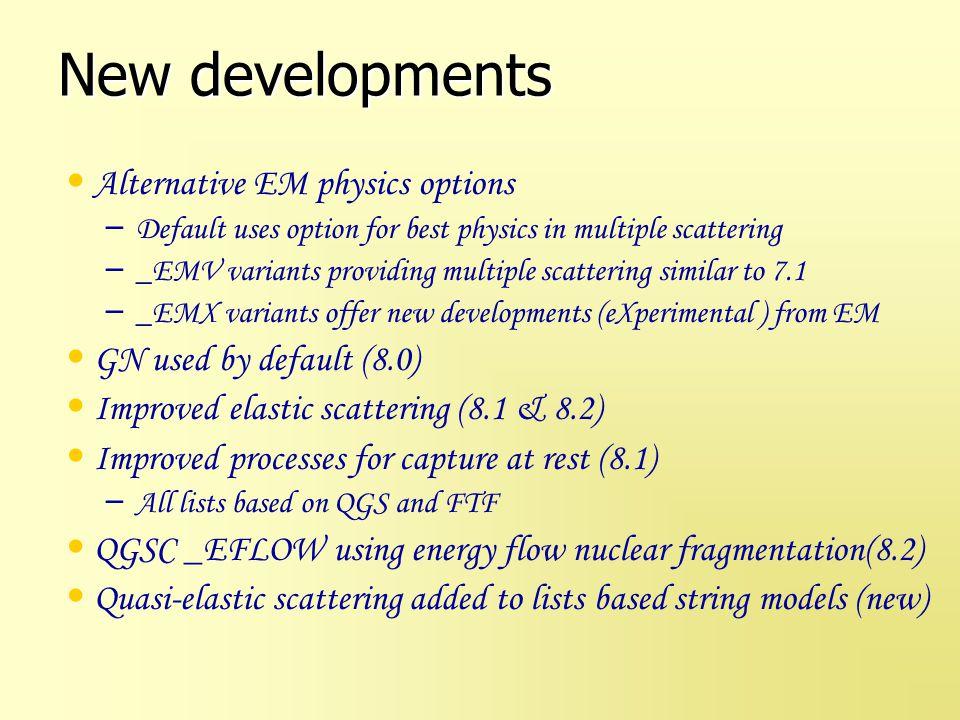 New developments Alternative EM physics options – Default uses option for best physics in multiple scattering – _EMV variants providing multiple scatt