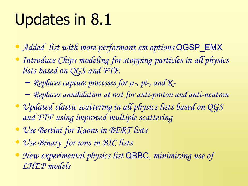 Updates in 8.2 Integrate physics lists into Geant4 source code and build system Neutron tracking cut New lists – QGSC_EFLOW using new CHIPS energy flow – QGSC_EMV – QGSP_BIC_HP – QGSP_QEL variant using CHIPS systematics for elastic scattering Declare several lists obsolete – LHEP: _HP, _BIC, _BIC_HP, _PRECO, and QGSP_HP