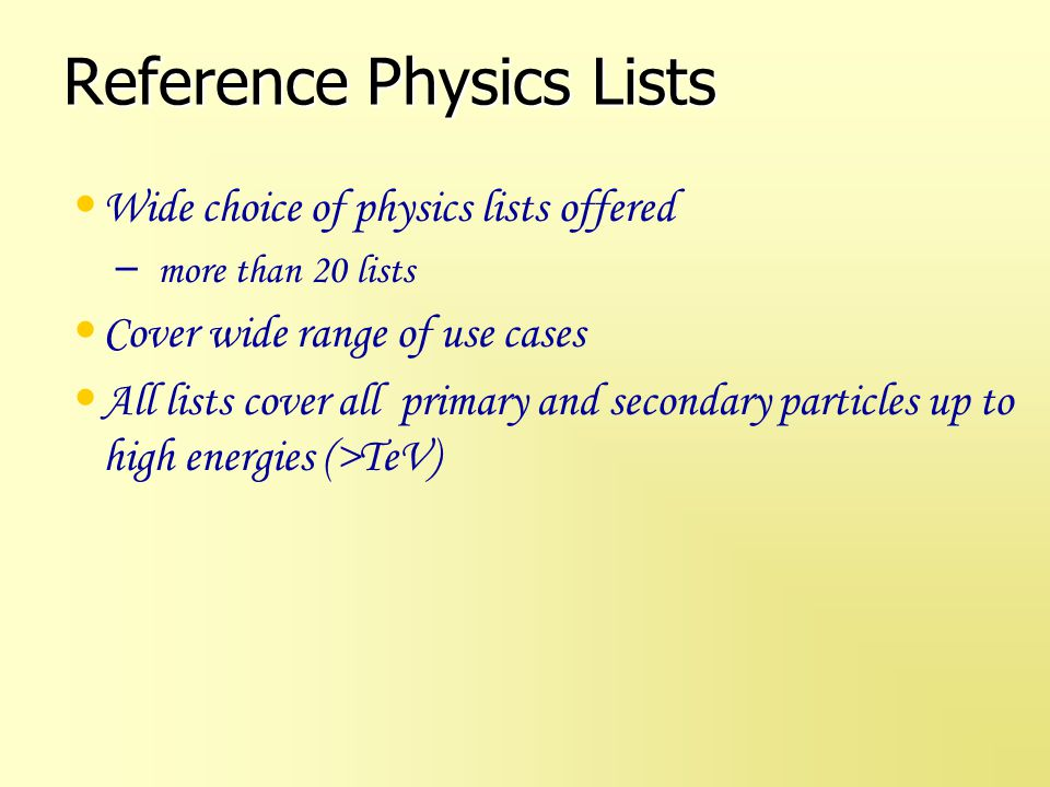 Origin & Design Reference Physics lists – created starting 2002 by HP Wellisch as Educated Guess Physics Lists Problem domain oriented – Covering 14 fields from HEP calorimetry to medical to low background experiments – Offering 21 physics lists – Web based guidance – Structured, re-use of common parts