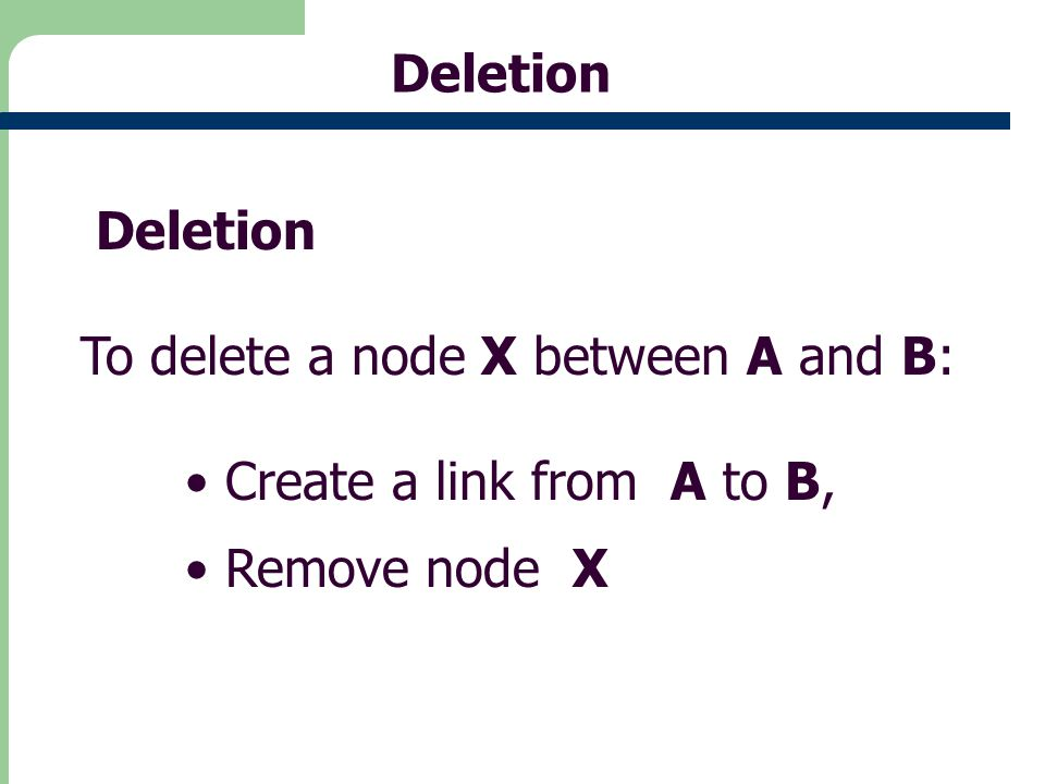 16 Deletion To delete a node X between A and B: Create a link from A to B, Remove node X