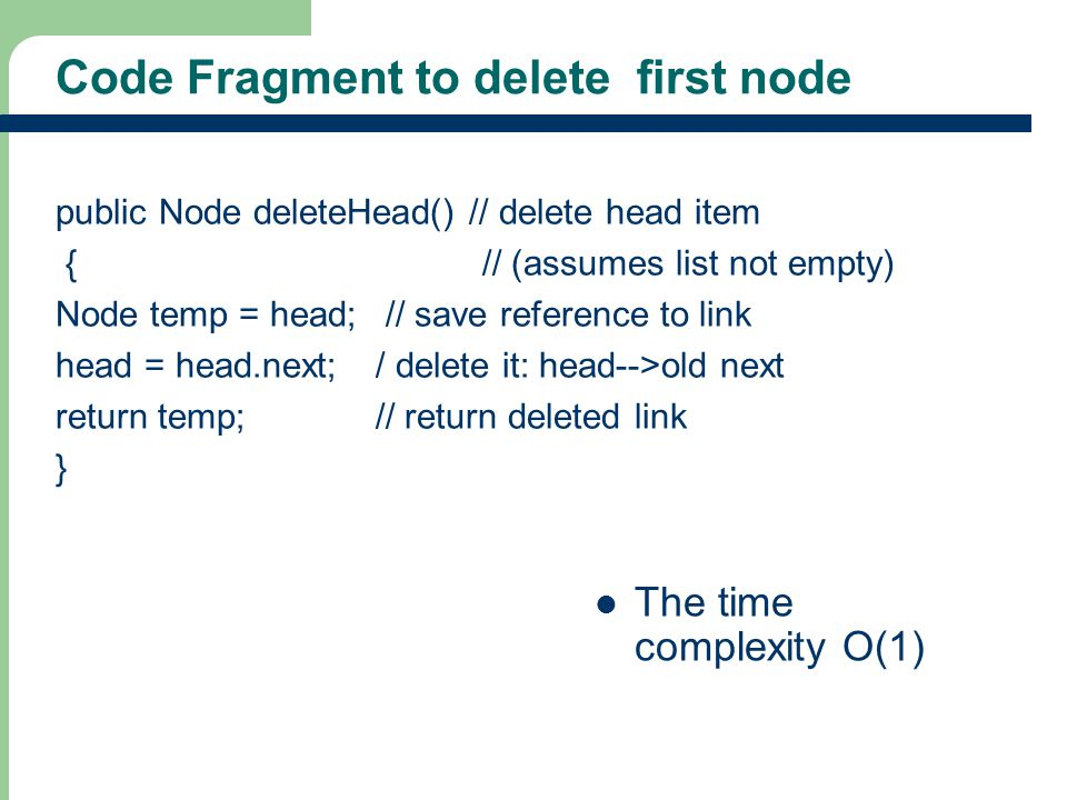 17 Code Fragment to delete first node public Node deleteHead() // delete head item { // (assumes list not empty) Node temp = head; // save reference t