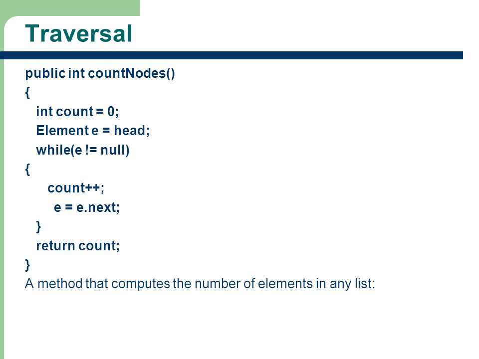 19 Traversal public int countNodes() { int count = 0; Element e = head; while(e != null) { count++; e = e.next; } return count; } A method that comput