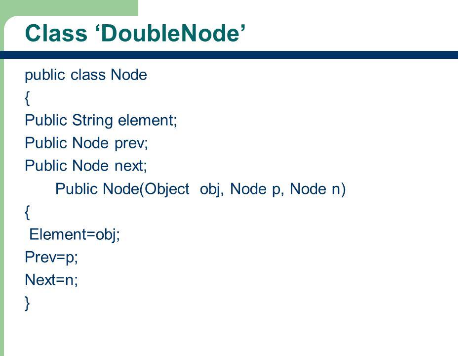 33 Class DoubleNode public class Node { Public String element; Public Node prev; Public Node next; Public Node(Object obj, Node p, Node n) { Element=o