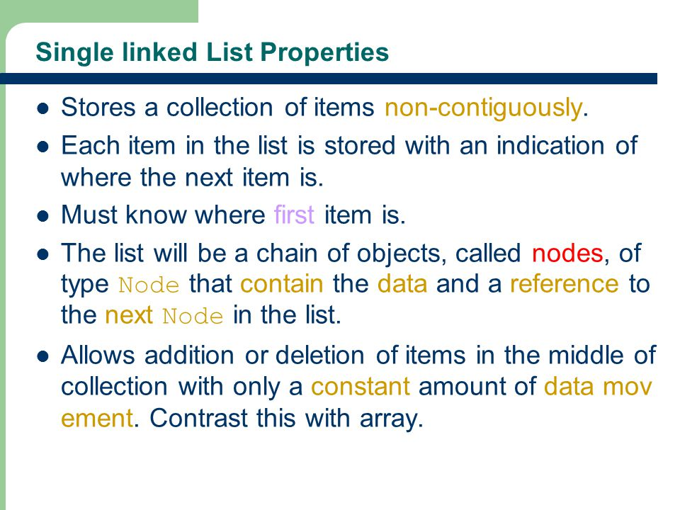 8 Single linked List Properties Stores a collection of items non-contiguously. Each item in the list is stored with an indication of where the next it