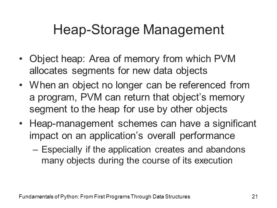 Fundamentals of Python: From First Programs Through Data Structures21 Heap-Storage Management Object heap: Area of memory from which PVM allocates seg
