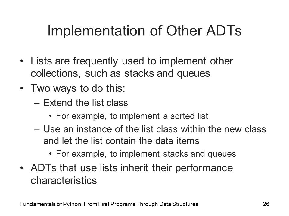 Fundamentals of Python: From First Programs Through Data Structures26 Implementation of Other ADTs Lists are frequently used to implement other collec
