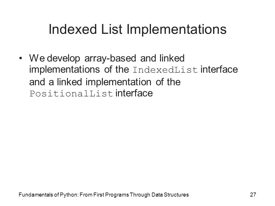 Fundamentals of Python: From First Programs Through Data Structures27 Indexed List Implementations We develop array-based and linked implementations o