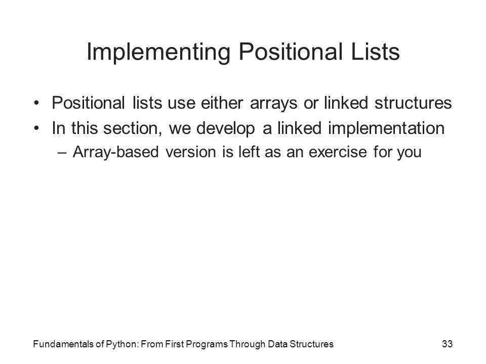 Fundamentals of Python: From First Programs Through Data Structures33 Implementing Positional Lists Positional lists use either arrays or linked struc
