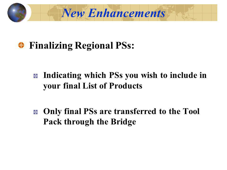 Finalizing Regional PSs: Indicating which PSs you wish to include in your final List of Products Only final PSs are transferred to the Tool Pack through the Bridge New Enhancements