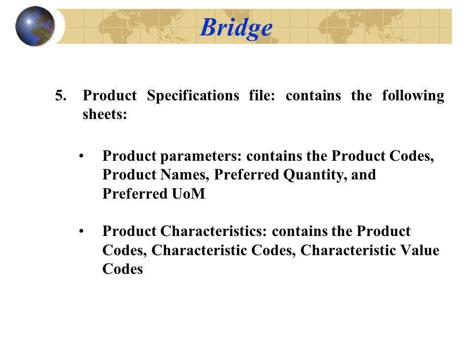 5.Product Specifications file: contains the following sheets: Product parameters: contains the Product Codes, Product Names, Preferred Quantity, and Preferred UoM Product Characteristics: contains the Product Codes, Characteristic Codes, Characteristic Value Codes Bridge