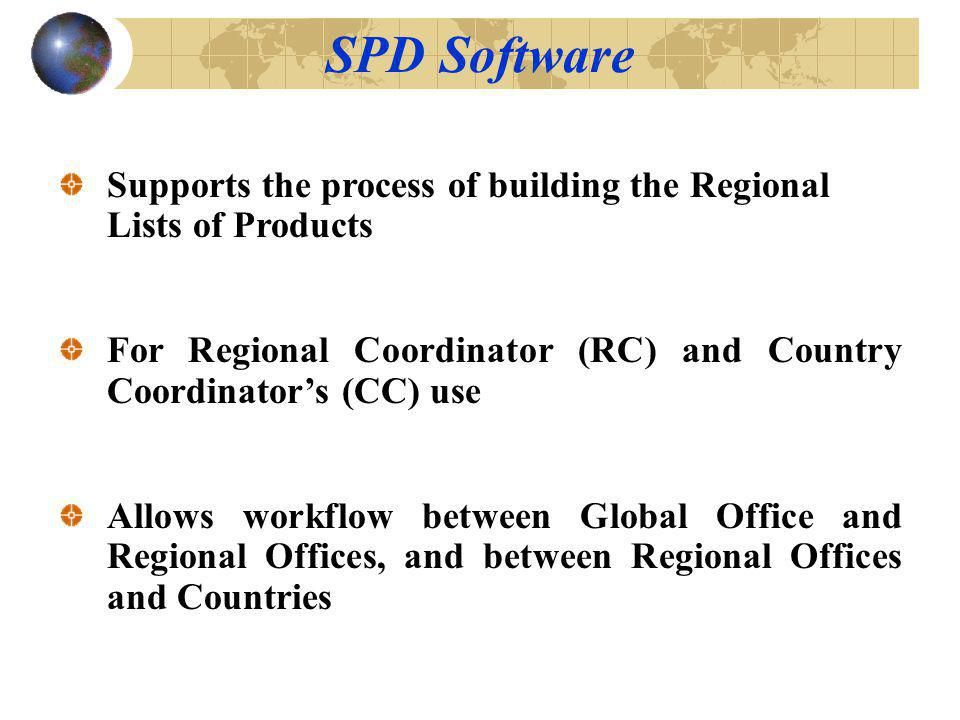 Supports the process of building the Regional Lists of Products For Regional Coordinator (RC) and Country Coordinators (CC) use Allows workflow between Global Office and Regional Offices, and between Regional Offices and Countries SPD Software