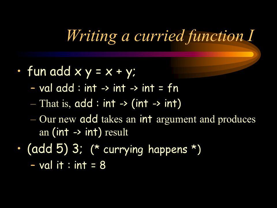 Writing a curried function I fun add x y = x + y; –val add : int -> int -> int = fn –That is, add : int -> (int -> int) –Our new add takes an int argu