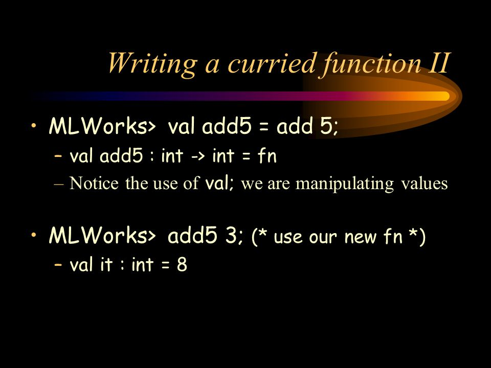 Writing a curried function II MLWorks> val add5 = add 5; –val add5 : int -> int = fn –Notice the use of val; we are manipulating values MLWorks> add5