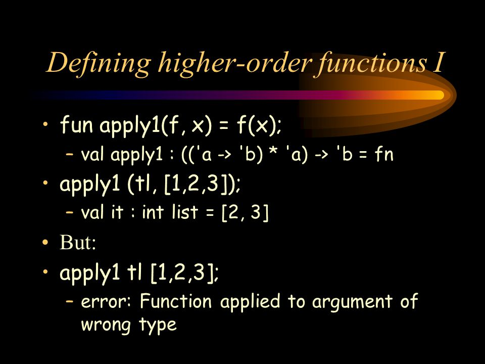 Defining higher-order functions I fun apply1(f, x) = f(x); –val apply1 : (('a -> 'b) * 'a) -> 'b = fn apply1 (tl, [1,2,3]); –val it : int list = [2, 3