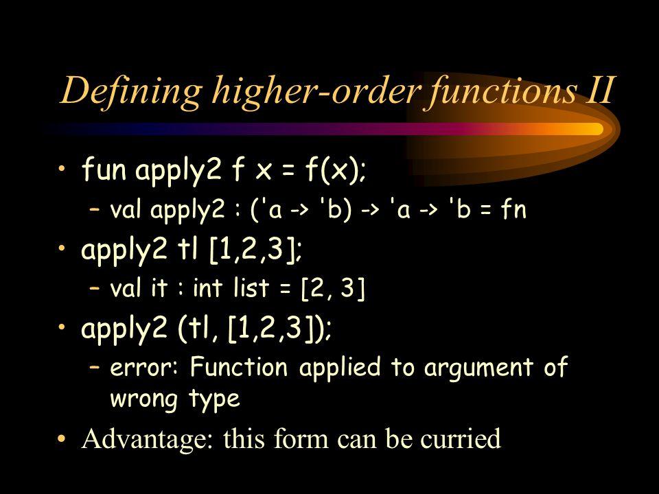 Defining higher-order functions II fun apply2 f x = f(x); –val apply2 : ('a -> 'b) -> 'a -> 'b = fn apply2 tl [1,2,3]; –val it : int list = [2, 3] app