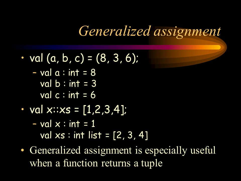 Generalized assignment val (a, b, c) = (8, 3, 6); –val a : int = 8 val b : int = 3 val c : int = 6 val x::xs = [1,2,3,4]; –val x : int = 1 val xs : in