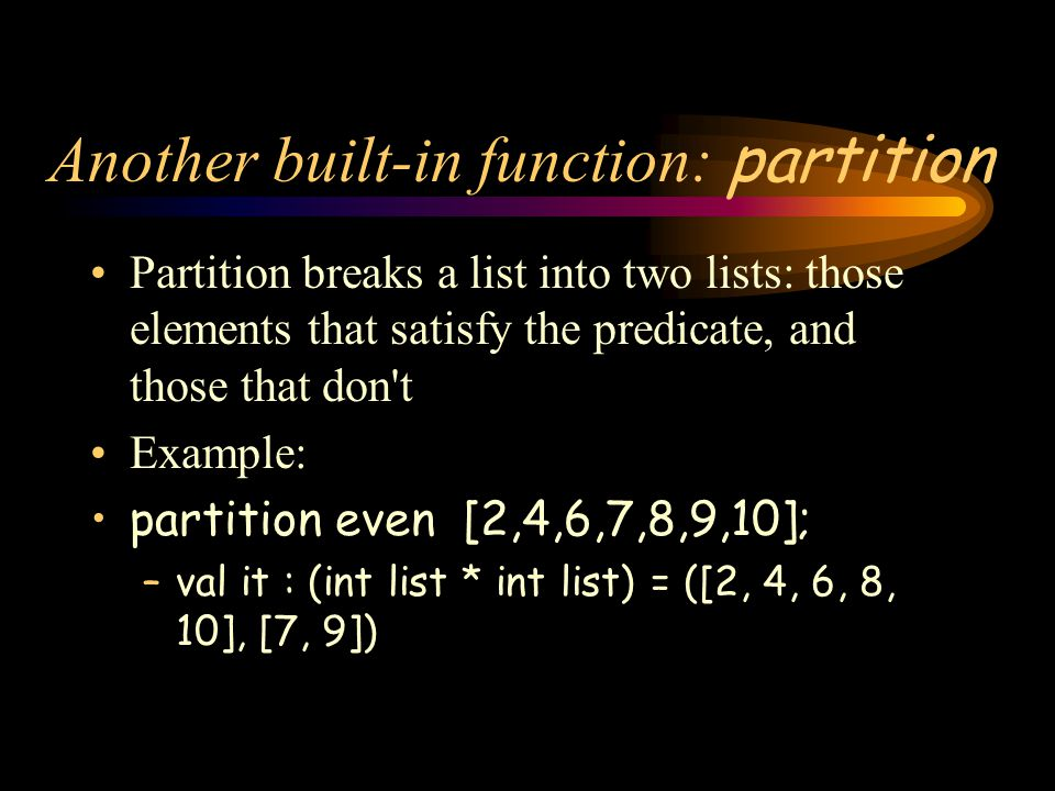 Another built-in function: partition Partition breaks a list into two lists: those elements that satisfy the predicate, and those that don't Example:
