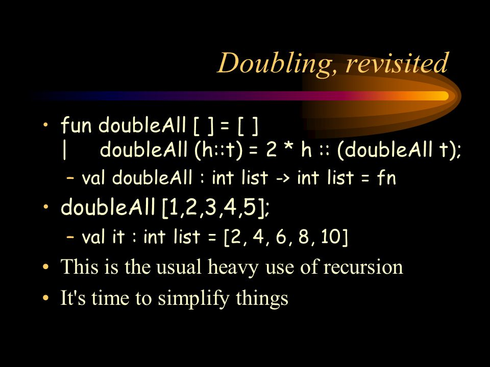 Doubling, revisited fun doubleAll [ ] = [ ] | doubleAll (h::t) = 2 * h :: (doubleAll t); –val doubleAll : int list -> int list = fn doubleAll [1,2,3,4