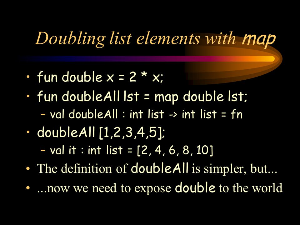 Doubling list elements with map fun double x = 2 * x; fun doubleAll lst = map double lst; –val doubleAll : int list -> int list = fn doubleAll [1,2,3,