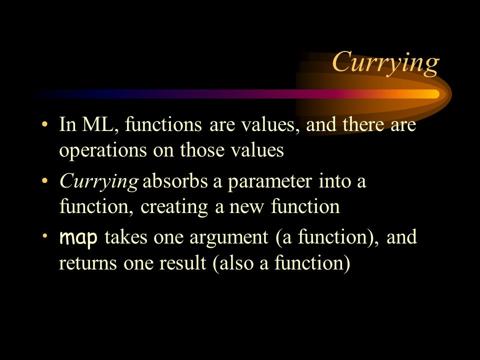 Currying In ML, functions are values, and there are operations on those values Currying absorbs a parameter into a function, creating a new function m