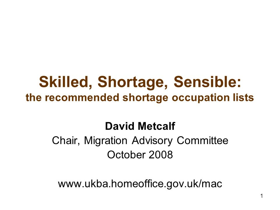 1 Skilled, Shortage, Sensible: the recommended shortage occupation lists David Metcalf Chair, Migration Advisory Committee October 2008 www.ukba.homeoffice.gov.uk/mac