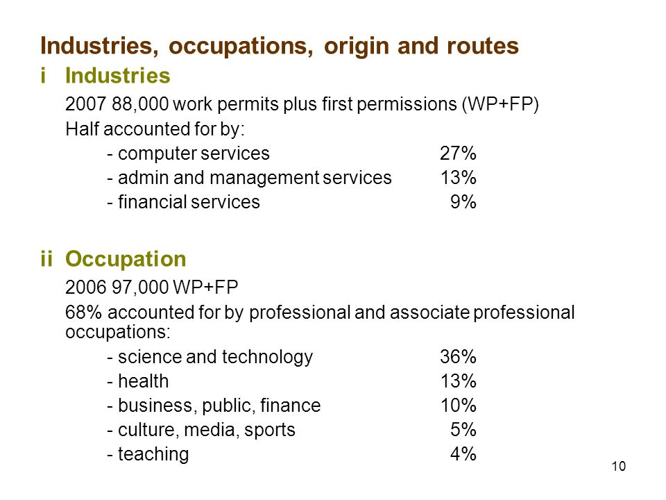10 Industries, occupations, origin and routes iIndustries 2007 88,000 work permits plus first permissions (WP+FP) Half accounted for by: - computer services27% - admin and management services13% - financial services 9% iiOccupation 2006 97,000 WP+FP 68% accounted for by professional and associate professional occupations: - science and technology36% - health13% - business, public, finance10% - culture, media, sports 5% - teaching 4%