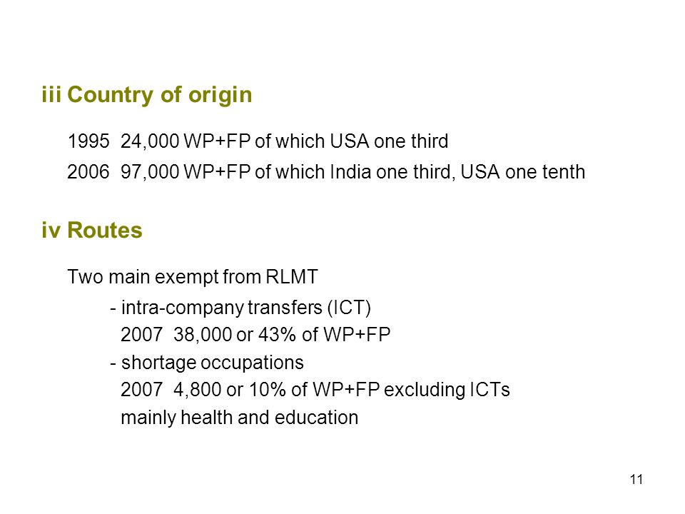11 iiiCountry of origin 1995 24,000 WP+FP of which USA one third 2006 97,000 WP+FP of which India one third, USA one tenth ivRoutes Two main exempt from RLMT - intra-company transfers (ICT) 2007 38,000 or 43% of WP+FP - shortage occupations 2007 4,800 or 10% of WP+FP excluding ICTs mainly health and education