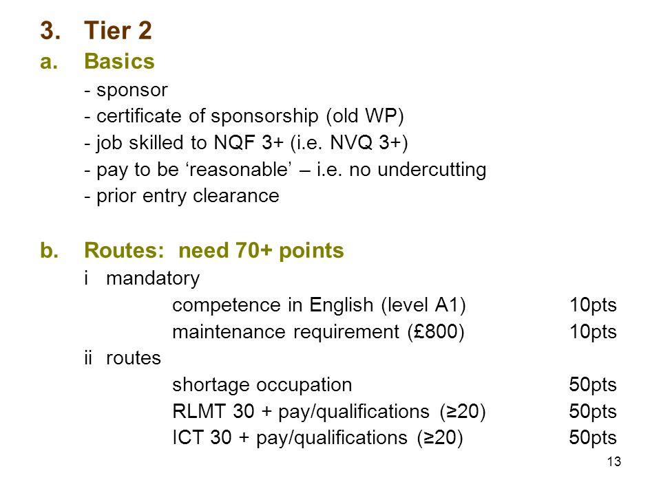 13 3.Tier 2 a.Basics - sponsor - certificate of sponsorship (old WP) - job skilled to NQF 3+ (i.e. NVQ 3+) - pay to be reasonable – i.e. no undercutti