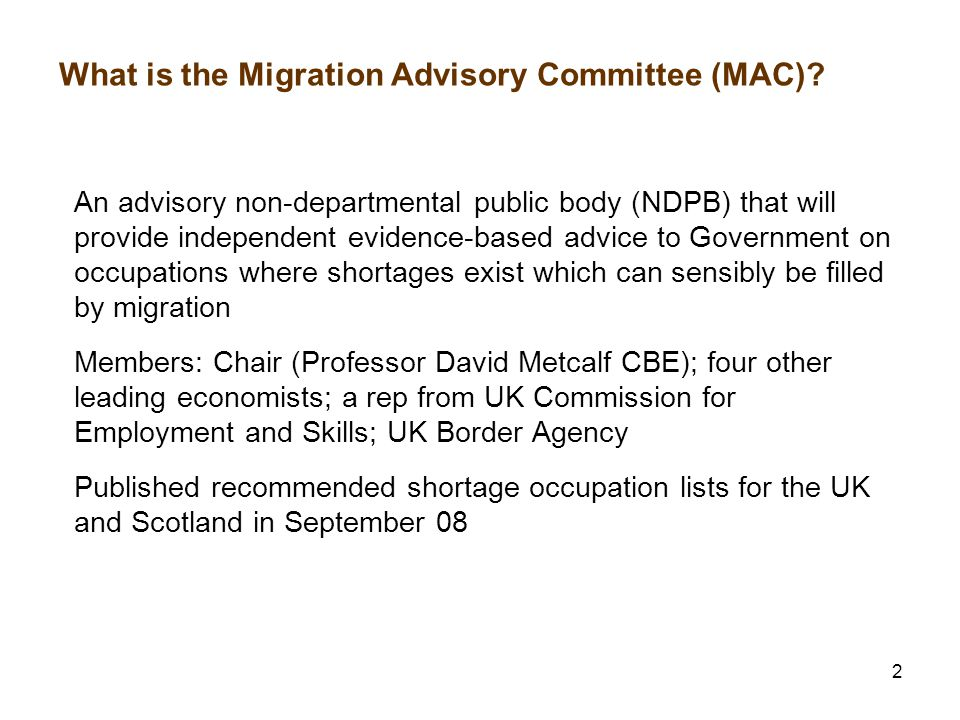 2 What is the Migration Advisory Committee (MAC)? An advisory non-departmental public body (NDPB) that will provide independent evidence-based advice
