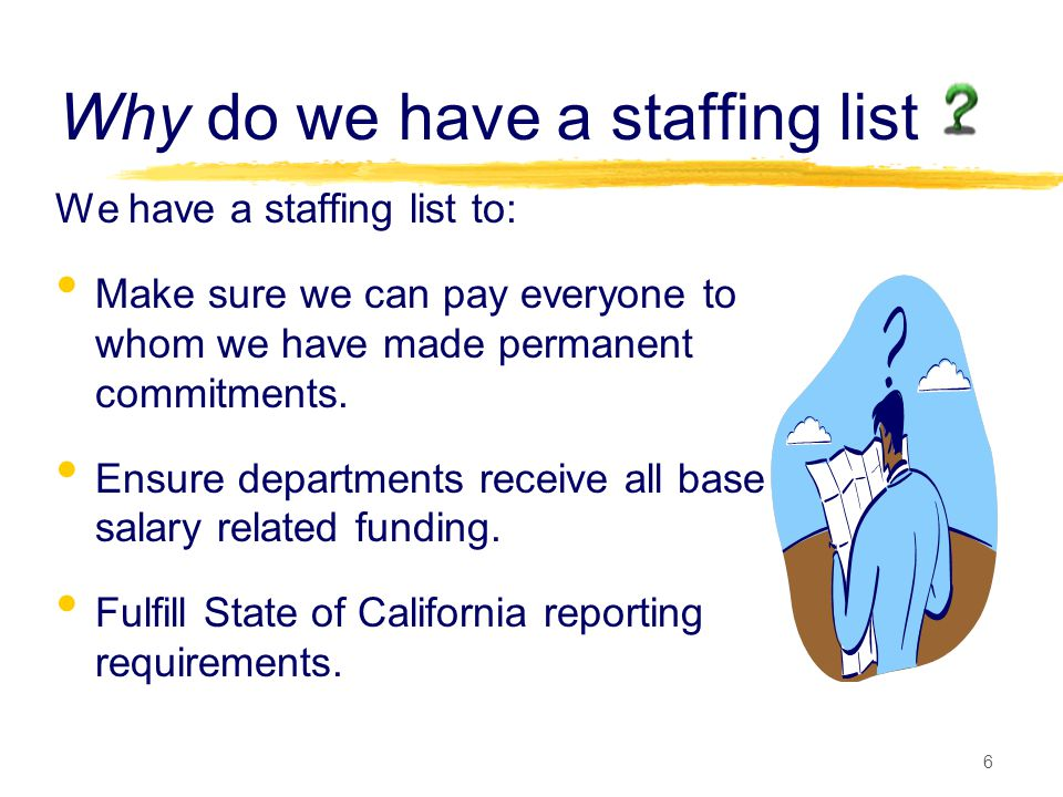 6 Why do we have a staffing list We have a staffing list to: Make sure we can pay everyone to whom we have made permanent commitments.