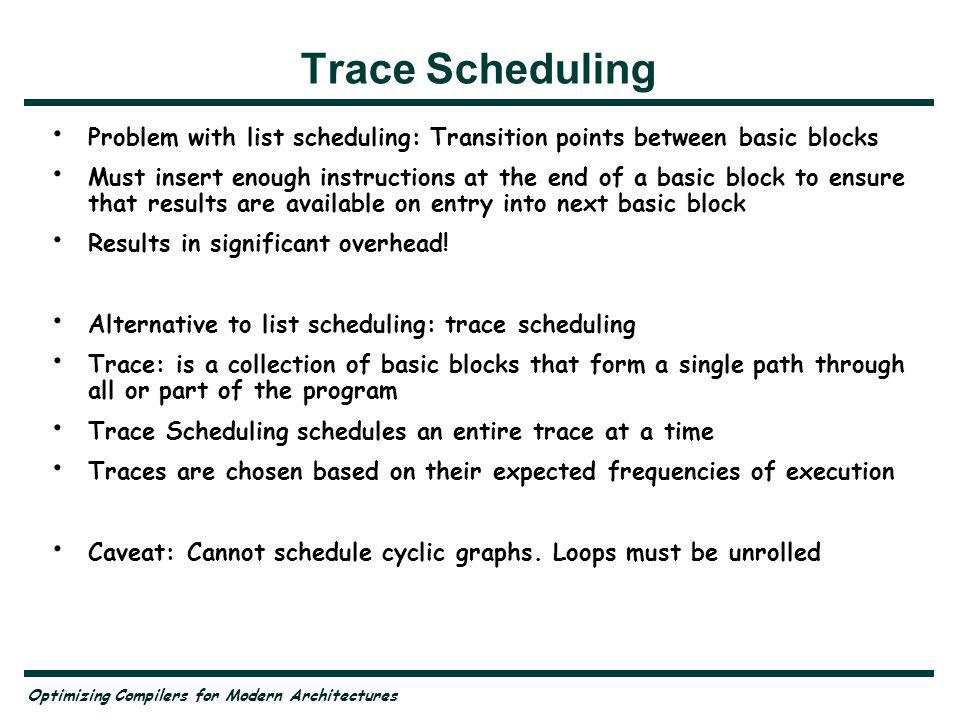 Optimizing Compilers for Modern Architectures Trace Scheduling Problem with list scheduling: Transition points between basic blocks Must insert enough instructions at the end of a basic block to ensure that results are available on entry into next basic block Results in significant overhead.