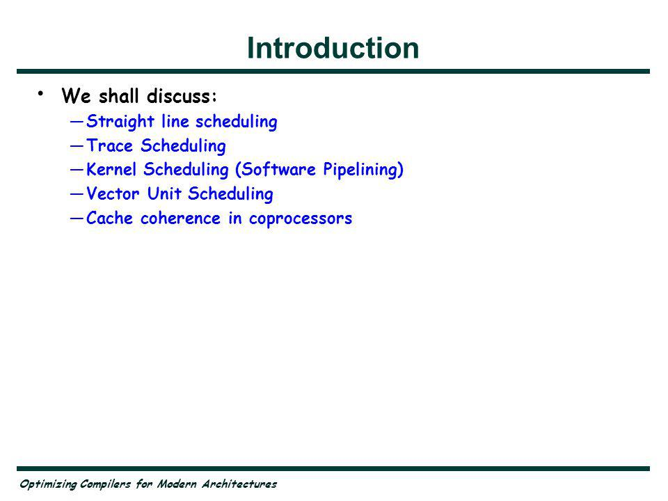 Introduction We shall discuss: Straight line scheduling Trace Scheduling Kernel Scheduling (Software Pipelining) Vector Unit Scheduling Cache coherence in coprocessors