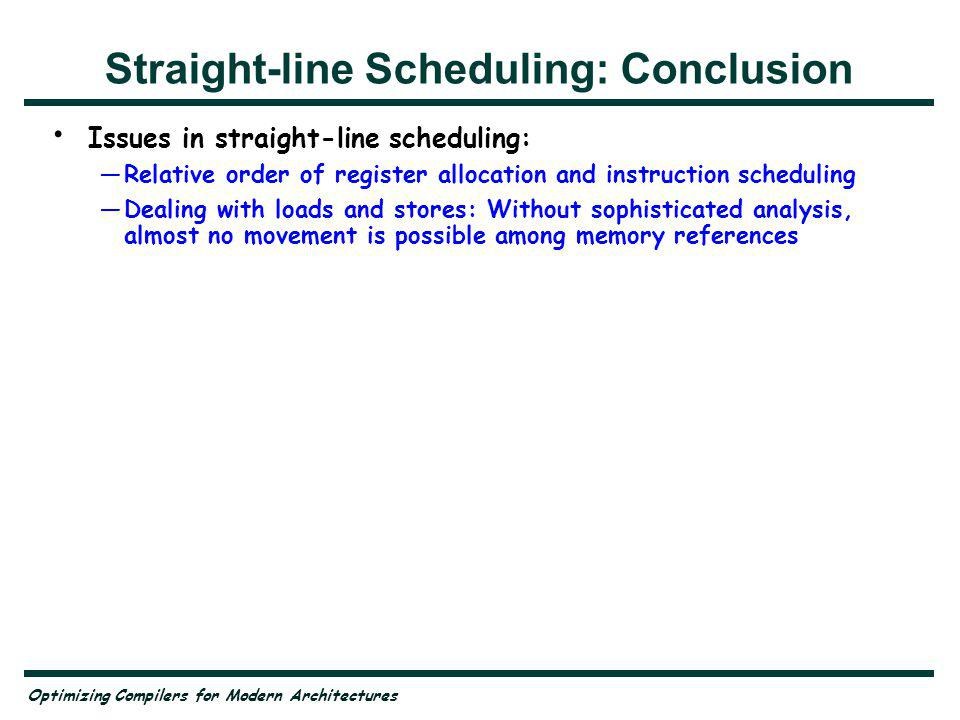 Optimizing Compilers for Modern Architectures Straight-line Scheduling: Conclusion Issues in straight-line scheduling: Relative order of register allocation and instruction scheduling Dealing with loads and stores: Without sophisticated analysis, almost no movement is possible among memory references