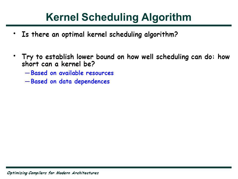 Optimizing Compilers for Modern Architectures Kernel Scheduling Algorithm Is there an optimal kernel scheduling algorithm.
