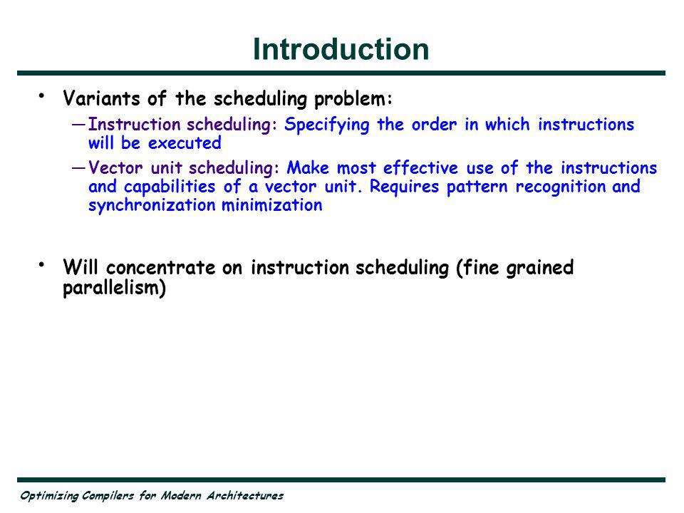Optimizing Compilers for Modern Architectures Introduction Variants of the scheduling problem: Instruction scheduling: Specifying the order in which instructions will be executed Vector unit scheduling: Make most effective use of the instructions and capabilities of a vector unit.