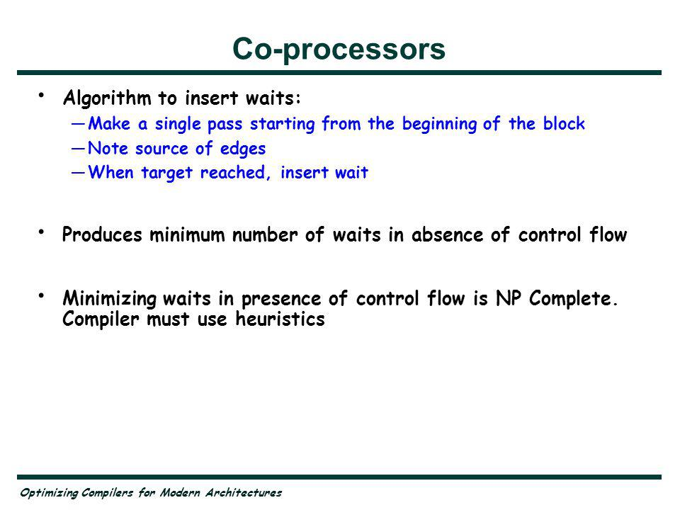Optimizing Compilers for Modern Architectures Co-processors Algorithm to insert waits: Make a single pass starting from the beginning of the block Note source of edges When target reached, insert wait Produces minimum number of waits in absence of control flow Minimizing waits in presence of control flow is NP Complete.