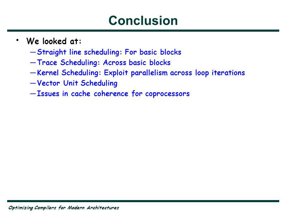 Optimizing Compilers for Modern Architectures Conclusion We looked at: Straight line scheduling: For basic blocks Trace Scheduling: Across basic blocks Kernel Scheduling: Exploit parallelism across loop iterations Vector Unit Scheduling Issues in cache coherence for coprocessors