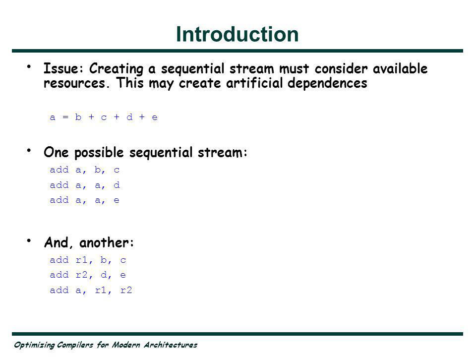 Optimizing Compilers for Modern Architectures Fundamental conflict in scheduling Fundamental conflict in scheduling: If the original instruction stream takes into account available resources, will create artificial dependences If not, then there may not be enough resources to correctly execute the stream
