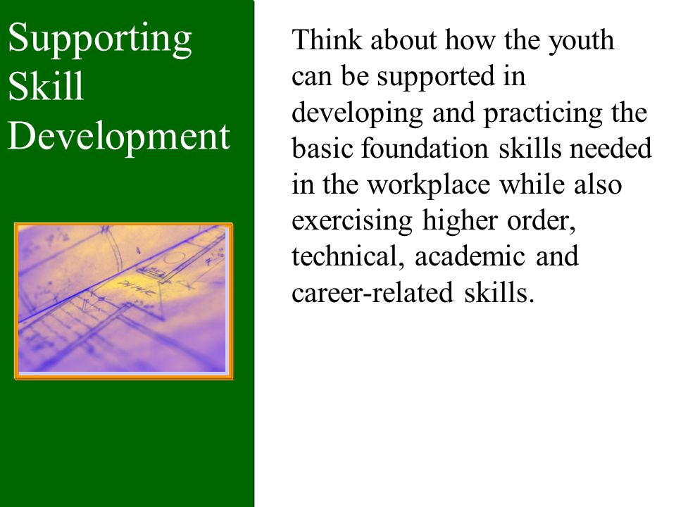 Supporting Skill Development Think about how the youth can be supported in developing and practicing the basic foundation skills needed in the workplace while also exercising higher order, technical, academic and career-related skills.