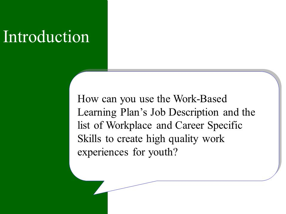 Introduction How can you use the Work-Based Learning Plans Job Description and the list of Workplace and Career Specific Skills to create high quality work experiences for youth