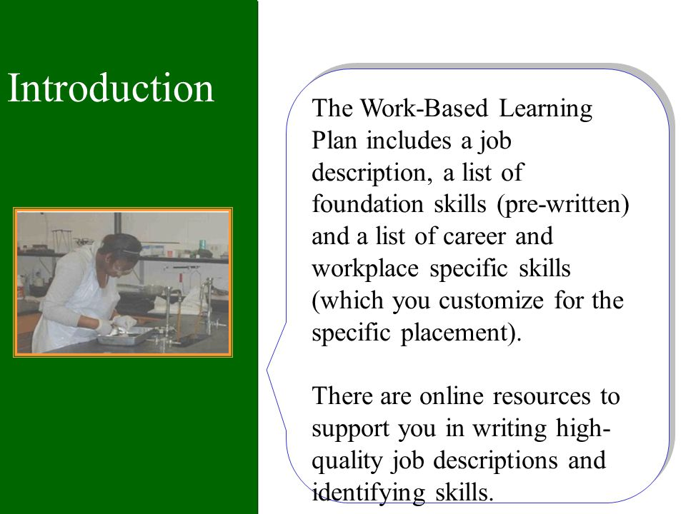 Introduction The Work-Based Learning Plan includes a job description, a list of foundation skills (pre-written) and a list of career and workplace specific skills (which you customize for the specific placement).