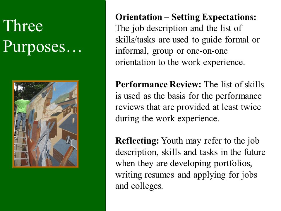 Three Purposes… Orientation – Setting Expectations: The job description and the list of skills/tasks are used to guide formal or informal, group or one-on-one orientation to the work experience.