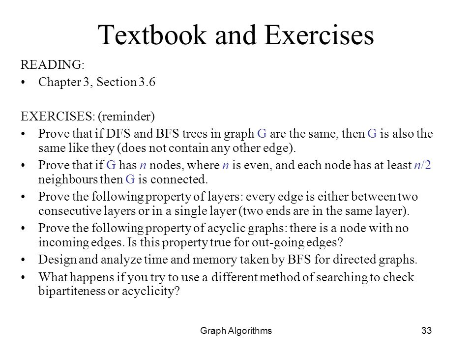Graph Algorithms33 Textbook and Exercises READING: Chapter 3, Section 3.6 EXERCISES: (reminder) Prove that if DFS and BFS trees in graph G are the sam