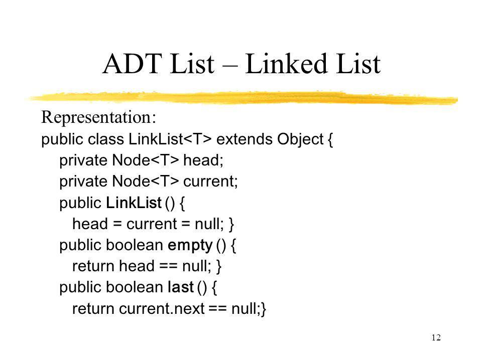 12 ADT List – Linked List Representation: public class LinkList extends Object { private Node head; private Node current; public LinkList () { head = current = null; } public boolean empty () { return head == null; } public boolean last () { return current.next == null;}
