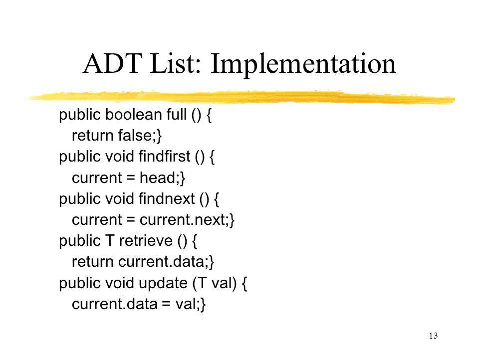 13 ADT List: Implementation public boolean full () { return false;} public void findfirst () { current = head;} public void findnext () { current = current.next;} public T retrieve () { return current.data;} public void update (T val) { current.data = val;}