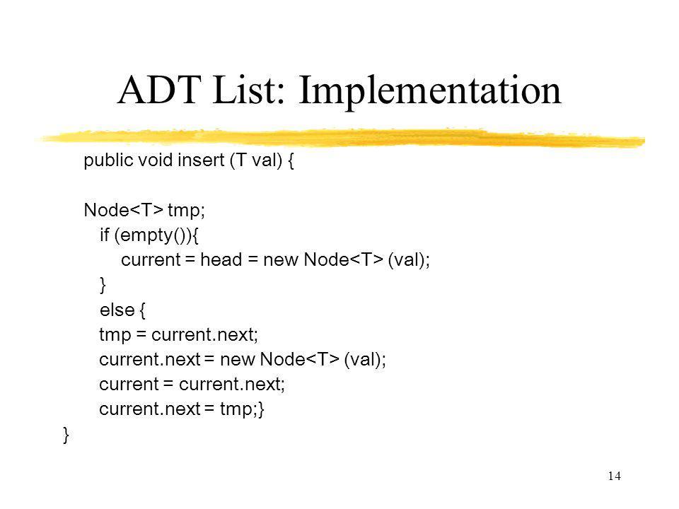 14 ADT List: Implementation public void insert (T val) { Node tmp; if (empty()){ current = head = new Node (val); } else { tmp = current.next; current.next = new Node (val); current = current.next; current.next = tmp;} }