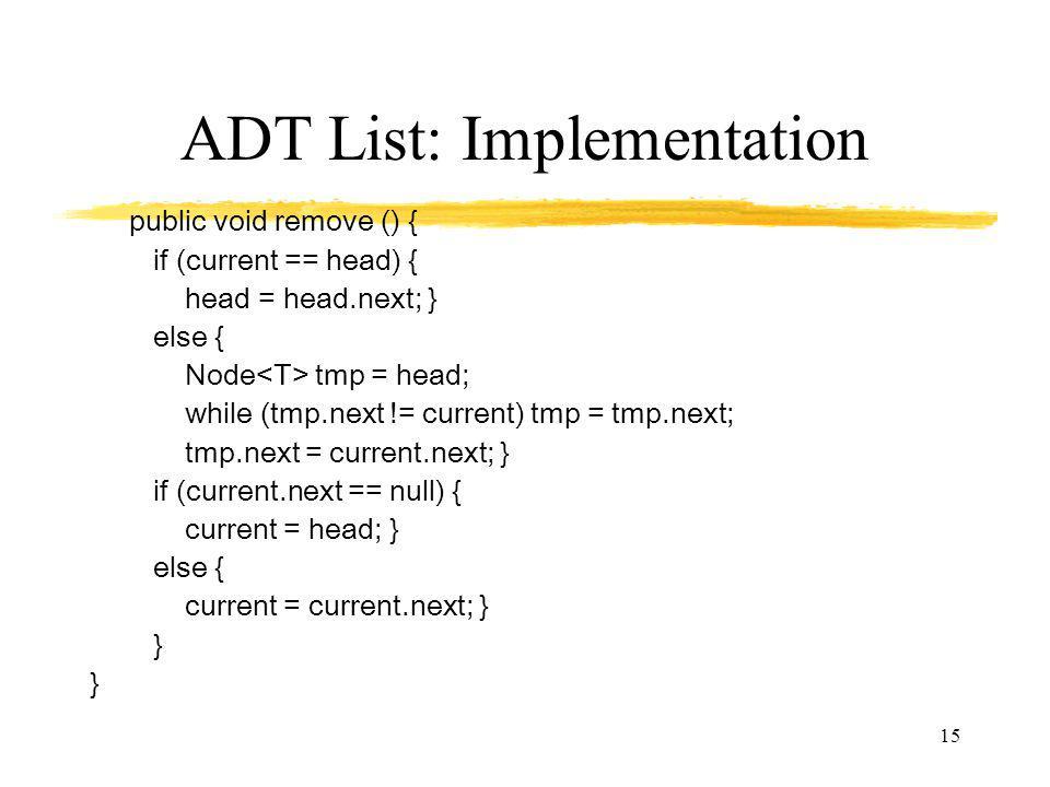 15 ADT List: Implementation public void remove () { if (current == head) { head = head.next; } else { Node tmp = head; while (tmp.next != current) tmp = tmp.next; tmp.next = current.next; } if (current.next == null) { current = head; } else { current = current.next; } }