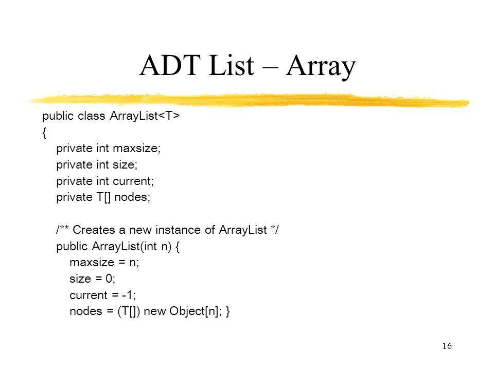 16 ADT List – Array public class ArrayList { private int maxsize; private int size; private int current; private T[] nodes; /** Creates a new instance of ArrayList */ public ArrayList(int n) { maxsize = n; size = 0; current = -1; nodes = (T[]) new Object[n]; }